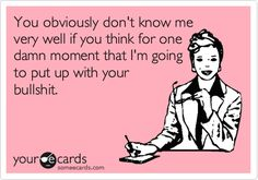 You obviously don't know me very well if you think for one damn moment that I'm going to put up with your bullshit. #ecards hahaha Right!