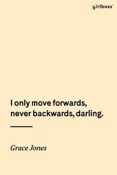 GIRLBOSS QUOTE: I only move forwards, never backwards, darling. -Grace Jones // Up and onward!