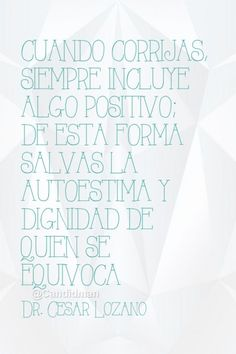 """""""Cuando corrijas, siempre incluye algo #Positivo; de esta forma salvas la #Autoestima y #Dignidad de quien se equivoca"""". #DrCesarLozano #FrasesCelebres #Motivacion @candidman"""