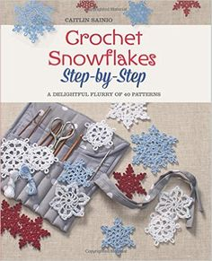Get a start on this year's holiday season with Crochet Snowflakes Step-by-Step: A Delightful Flurry of 40 Patterns for Beginners!