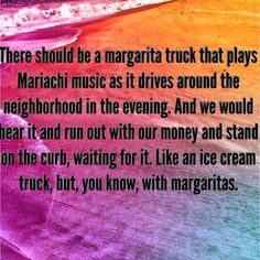 There should be a margarita truck...