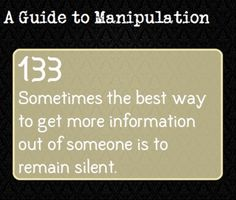 #silence. The guide to manipulation. And I have totally used this. It works. People don't like awkward silences, so they will talk to fill in the quiet.