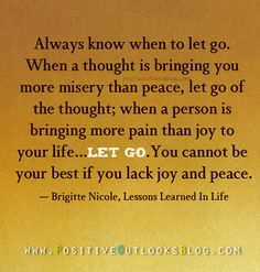 Always know when to let go. When a thought is bringing you more misery than peace, let go of the thought; when a person is bringing more pain than joy to your life, let go... You cannot be your bes...