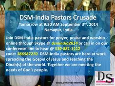 Join over 200 Deniece Senter Ministries-India pastors tomorrow AT 9:30 AM CST September 3rd, 2014 for prayer, praise and worship online through Skype @ dsmindia2014 or call in on our conference line to hear @ 530-881-1212 code: 386587270. DSM-India pastors are hard at work spreading the Gospel of Jesus and reaching the Dinah(s) of the world. If you would like to help with our missions work, please text your love gift amount to 815-587-0859.