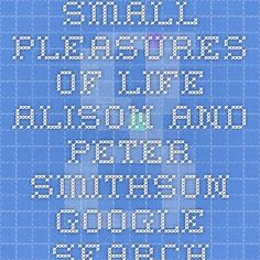 SMALL PLEASURES OF LIFE ALISON AND PETER SMITHSON - Google Search