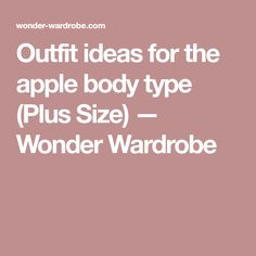 Outfit ideas for the apple body type (Plus Size) — Wonder Wardrobe