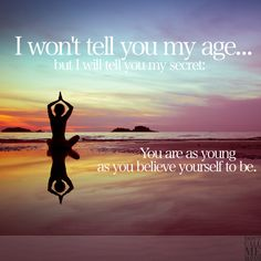 You are as #young as you #believe yourself to be!  Age is nothing but a number :-)