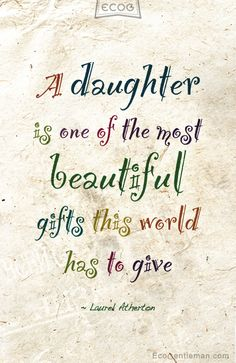 "♀ Quote about daughter by Laurel Atherton ""A daughter is one of the most beautiful gifts this world has to give."" (My daughter designed this couple of years ago when I taught her how to use illustrator)"