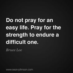 Do not pray for an easy life. Pray for the strength to endure a difficult one.