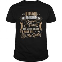 I Love if i played golf like jordon speith drove a fancy car Could dance Id have all the ladies Shirts & Tees
