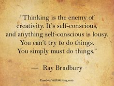 Thinking is the enemy of creativity. It's self-conscious, and anything self-conscious is lousy. You can't try to do things. You simply must do things.  ~Ray Bradbury
