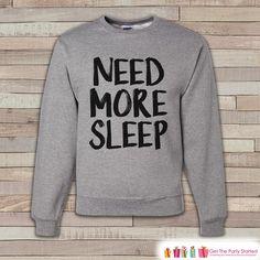 Need More Sleep Shirt - Funny Sweatshirt - Adult Crewneck Sweatshirt - Funny Men's Grey Sweatshirt - Sleep Lover Gift Idea - Grey Crewneck