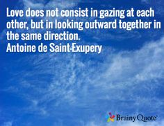 Love does not consist in gazing at each other, but in looking outward together in the same direction. Antoine de Saint-Exupery