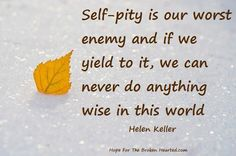 Helen Keller. What, you mean no pity party tonight? Dang. I already ordered the pizza.