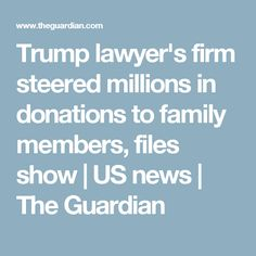 Trump lawyer's firm steered millions in donations to family members, files show | US news | The Guardian