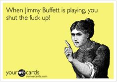 When Jimmy Buffett is playing, you shut the fuck up! Say That Again, That Way, Yes I Will, Jimmy Buffett, Truth Hurts, E Cards, Someecards, Have Time, Laugh Out Loud