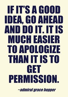 If it's a good idea, go ahead and do it. It is much easier to apologize than it is to get permission.  - Admiral Grace Hopper