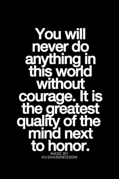 You will never do anything in this world without courage. It is the greatest quality of the mind next to honor. Sign Quotes, Words Quotes, Me Quotes, Funny Quotes, Sayings, Great Quotes, Quotes To Live By, Inspirational Quotes, Words Worth