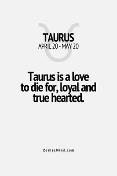 Taurus is a love to die for, loyal and true hearted