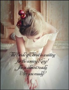 The Bride of Christ is waiting for the coming King! She is almost ready. Are you ready? ~Isabel~