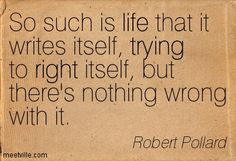 Love this quote! So such is life that it writes itself, trying to right itself, but there's nothing wrong with it. ~ Robert Pollard #Life #Quotes #Words #Sayings