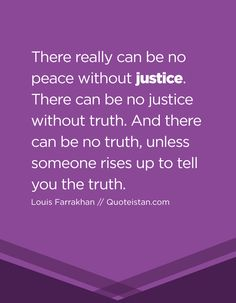 There really can be no peace without justice. There can be no justice without truth. And there can be no truth, unless someone rises up to tell you the truth. Peace Quotes, Truth Quotes, Life Quotes, Justice Quotes, Truth And Justice, White Lives Matter, Cry Out, Rage Against The Machine, Tell The Truth
