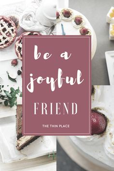 Celebrate your friends. Rejoice with those who rejoice.