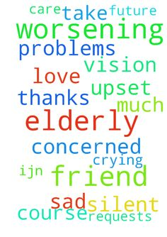 Please pray for my elderly friend who has worsening - Please pray for my elderly friend who has worsening vision problems. and of course is very upset about that. please pray for her as im very concerned about her future. im just so very sad for her. im crying for her. silent requests also. thanks so much, take care IJN, AMEN. WITH LOVE.  Posted at: https://prayerrequest.com/t/TzZ #pray #prayer #request #prayerrequest