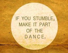 """""""If you stumble, make it part of the dance"""""""