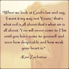 """When we look at god's law and say, 'I want it my way not Yours,' that's what evil is all about that's what sin is all about. You will never come to Him until you have come to yourself and seen how despicable and how weak your heart is."" -- Ravi Zacharias"