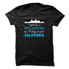 I MIGHT LIVE IN HOUSTON BUT ILL ALWAYS BE FROM CALIFORNIA T-SHIRTS, HOODIES, SWEATSHIRT (23$ ==► Shopping Now)