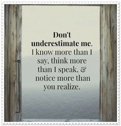 DONT UNDERESTIMATE ME! I know more than I say. I have my sneaky ways of finding stuff out