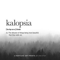 Kalopsia (Greek) Definition - The delusion of things being more beautiful than they really are. ** Each definition print has a different background forest image ** Kalopsia Definition Prints, Greek Definition Wall Art, Beautiful Definition, Quote P Unusual Words, Weird Words, Rare Words, Unique Words, New Words, Cool Words, Interesting Words, Powerful Words, Fancy Words