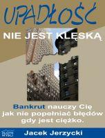 Upadłość nie jest klęską / Jacek Jerzycki    Jak nie popełniać błędów, które mogą doprowadzić Twoją firmę do upadłości i jak podnieść się po porażce?