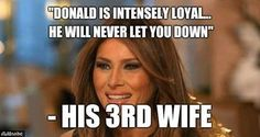 Donnie has No Loyalty... His 3rd Wife Melania should understand the difference.