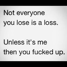 Not everyone you lose is a loss. Unless its me ....THEN you fucked up.  :)