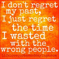 I don't regret my past, I just regret the time I wasted with the wrong people ~Unknown