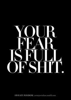 """""""Your fear is full of shit."""" source: http://sweatywisdom.tumblr.com/"""