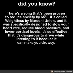 There's a song that's been proven to reduce anxiety by 65%. It's called Weightless by Marconi Union, and it was specifically designed to slow your heart rate, reduce blood pressure, and lower cortisol levels. It's so effective that it's dangerous to drive while listening to it because it can make you drowsy. Source Source 2 Source 3
