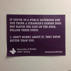 Follow this link to find a short video and analysis of the gender binary and the role media play in enforcing it: http://www.thesociologicalcinema.com/videos/policing-the-gender-binary-with-fox-friends  If you're in a public bathroom and you think a stranger's gender does not match the sign on the door, follow these steps:  1. Don't worry about it. They know better than you.  University of Bristol, LGBT + Society, #transawarebristol