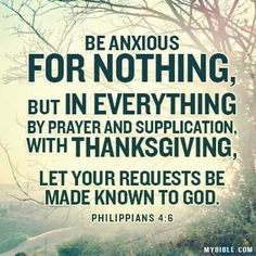 Philippians 4:6 > Be anxious for nothing, but in everything by prayer and supplication, with thanksgiving, let your requests be made known to God.