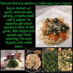 Sauté chicken w/ garlic, onion powder, parsley, oregano, basil, salt & pepper. In separate pan sauté spinach in olive oil and garlic. Add chicken into spinach and finish sautéing. Put over linguini with vodka sauce. Vodka Sauce, Sauteed Spinach, Spinach Stuffed Chicken, Salt And Pepper, Parsley, Love Food, Olive Oil, Basil, Separate