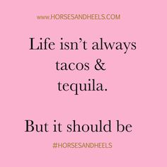 Life isn't always tacos & tequila. But it should be.