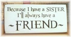 Because I have a sister, I'll always have a friend