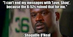 """I can't end my messages with """"Love, Shaq."""" Because the B-52's ruined that for me. - Shaquille O'Neal."""