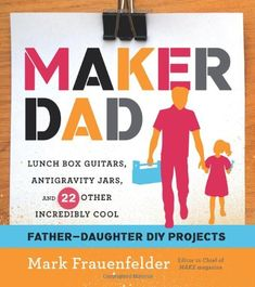 'Maker Dad', A New Book by Mark Frauenfelder Featuring a Series of Father-Daughter DIY Projects