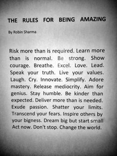"""RULES FOR BEING AMAZING by Robin Sharma. """"Risk more than is required. Learn more than is normal. Be strong. Show courage. Breathe. Excel. Love. Lead. Speak your truth. Live your values. Laugh. Cry. Innovate. Simplify. Adore mastery. Release mediocrity. Aim for genius. Stay humble. Be kinder than expected. Deliver more than is needed. Exude passion. Shatter your limits. Transcend your fears. Inspire others by your bigness. Dream big but start small. Act now. Don't stop. Change the world."""""""