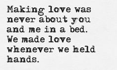 Making love was never about you and me in a bed.  We made love whenever we held hands.