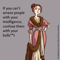 If you can't amaze people with your intelligence, confuse them with your bulls**t