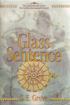 """THE GLASS SENTANCE by S.E. Grove -- """"Not since Philip Pullman's The Golden Compass have I seen such an original and compelling world built inside a book.""""—Megan Whalen Turner, New York Times best-selling author of A Conspiracy of Kings"""